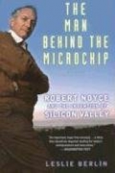 The Man Behind the Microchip: Robert Noyce and the Invention of Silicon Valley