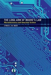 The Long Arm of Moore's Law: Microelectronics and American Science (Inside Technology)