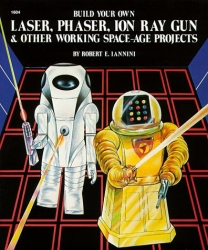 Build Your Own Laser, Phaser, Ion Ray Gun and Other Working Space Age Projects